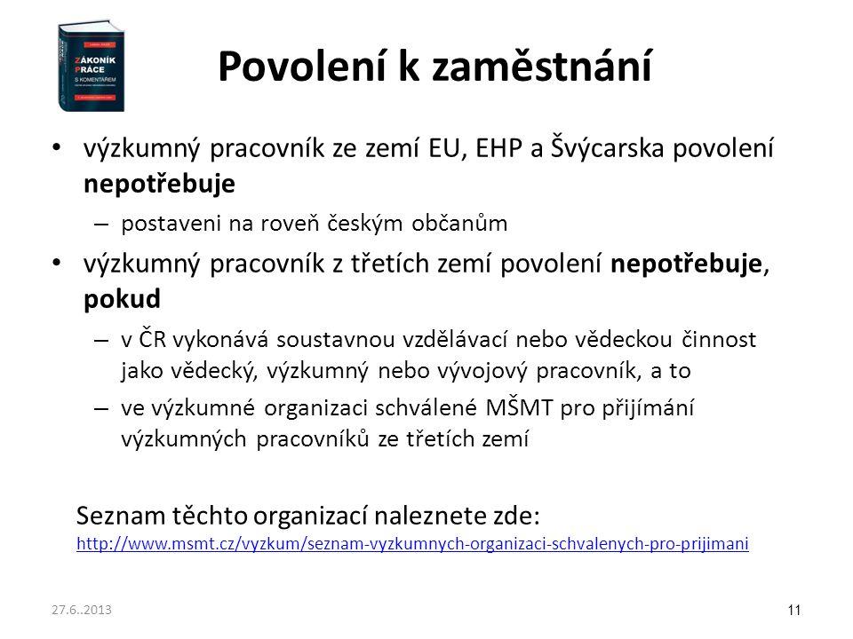 Povolení k zaměstnání výzkumný pracovník ze zemí EU, EHP a Švýcarska povolení nepotřebuje – postaveni na roveň českým občanům výzkumný pracovník z třetích zemí povolení nepotřebuje, pokud – v ČR vykonává soustavnou vzdělávací nebo vědeckou činnost jako vědecký, výzkumný nebo vývojový pracovník, a to – ve výzkumné organizaci schválené MŠMT pro přijímání výzkumných pracovníků ze třetích zemí Seznam těchto organizací naleznete zde: http://www.msmt.cz/vyzkum/seznam-vyzkumnych-organizaci-schvalenych-pro-prijimani http://www.msmt.cz/vyzkum/seznam-vyzkumnych-organizaci-schvalenych-pro-prijimani 11 27.6..2013