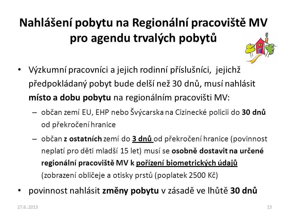 Nahlášení pobytu na Regionální pracoviště MV pro agendu trvalých pobytů Výzkumní pracovníci a jejich rodinní příslušníci, jejichž předpokládaný pobyt bude delší než 30 dnů, musí nahlásit místo a dobu pobytu na regionálním pracovišti MV: – občan zemí EU, EHP nebo Švýcarska na Cizinecké policii do 30 dnů od překročení hranice – občan z ostatních zemí do 3 dnů od překročení hranice (povinnost neplatí pro děti mladší 15 let) musí se osobně dostavit na určené regionální pracoviště MV k pořízení biometrických údajů (zobrazení obličeje a otisky prstů (poplatek 2500 Kč) povinnost nahlásit změny pobytu v zásadě ve lhůtě 30 dnů 27.6..201313