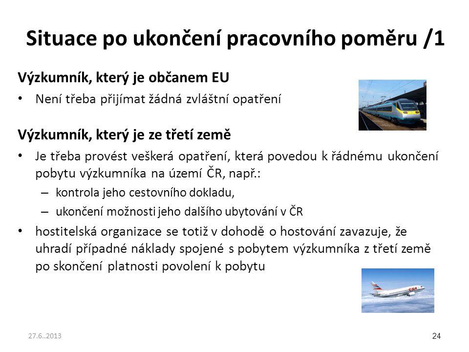 Situace po ukončení pracovního poměru /1 Výzkumník, který je občanem EU Není třeba přijímat žádná zvláštní opatření Výzkumník, který je ze třetí země Je třeba provést veškerá opatření, která povedou k řádnému ukončení pobytu výzkumníka na území ČR, např.: – kontrola jeho cestovního dokladu, – ukončení možnosti jeho dalšího ubytování v ČR hostitelská organizace se totiž v dohodě o hostování zavazuje, že uhradí případné náklady spojené s pobytem výzkumníka z třetí země po skončení platnosti povolení k pobytu 24 27.6..2013