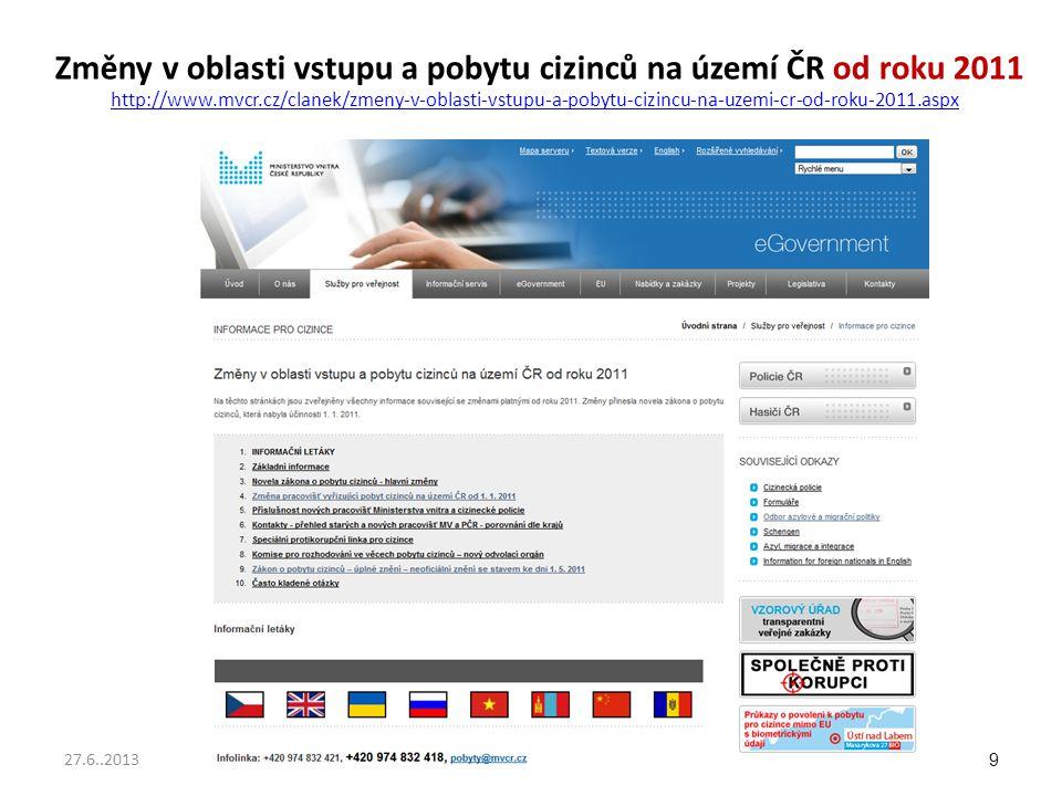 Změny v oblasti vstupu a pobytu cizinců na území ČR od roku 2011 http://www.mvcr.cz/clanek/zmeny-v-oblasti-vstupu-a-pobytu-cizincu-na-uzemi-cr-od-roku-2011.aspx http://www.mvcr.cz/clanek/zmeny-v-oblasti-vstupu-a-pobytu-cizincu-na-uzemi-cr-od-roku-2011.aspx 9 27.6..2013