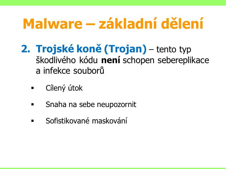 Malware – základní dělení 2.Trojské koně (Trojan) – tento typ škodlivého kódu není schopen sebereplikace a infekce souborů  Cílený útok  Snaha na se