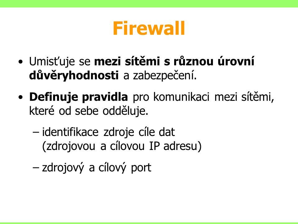 Firewall Umisťuje se mezi sítěmi s různou úrovní důvěryhodnosti a zabezpečení. Definuje pravidla pro komunikaci mezi sítěmi, které od sebe odděluje. –