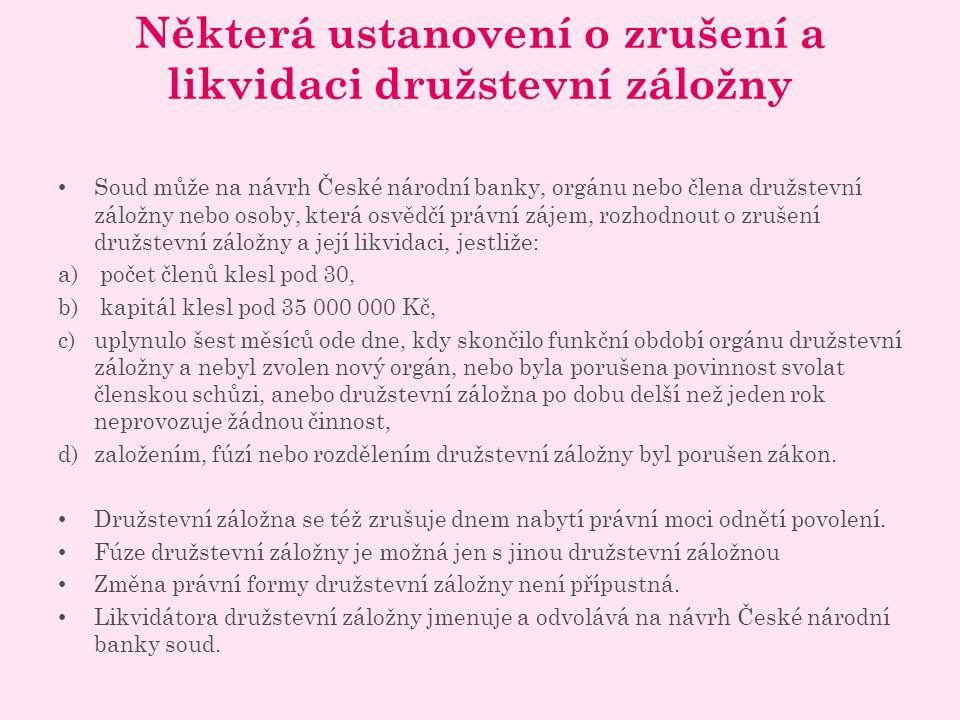 Některá ustanovení o zrušení a likvidaci družstevní záložny Soud může na návrh České národní banky, orgánu nebo člena družstevní záložny nebo osoby, která osvědčí právní zájem, rozhodnout o zrušení družstevní záložny a její likvidaci, jestliže: a) počet členů klesl pod 30, b) kapitál klesl pod 35 000 000 Kč, c)uplynulo šest měsíců ode dne, kdy skončilo funkční období orgánu družstevní záložny a nebyl zvolen nový orgán, nebo byla porušena povinnost svolat členskou schůzi, anebo družstevní záložna po dobu delší než jeden rok neprovozuje žádnou činnost, d)založením, fúzí nebo rozdělením družstevní záložny byl porušen zákon.