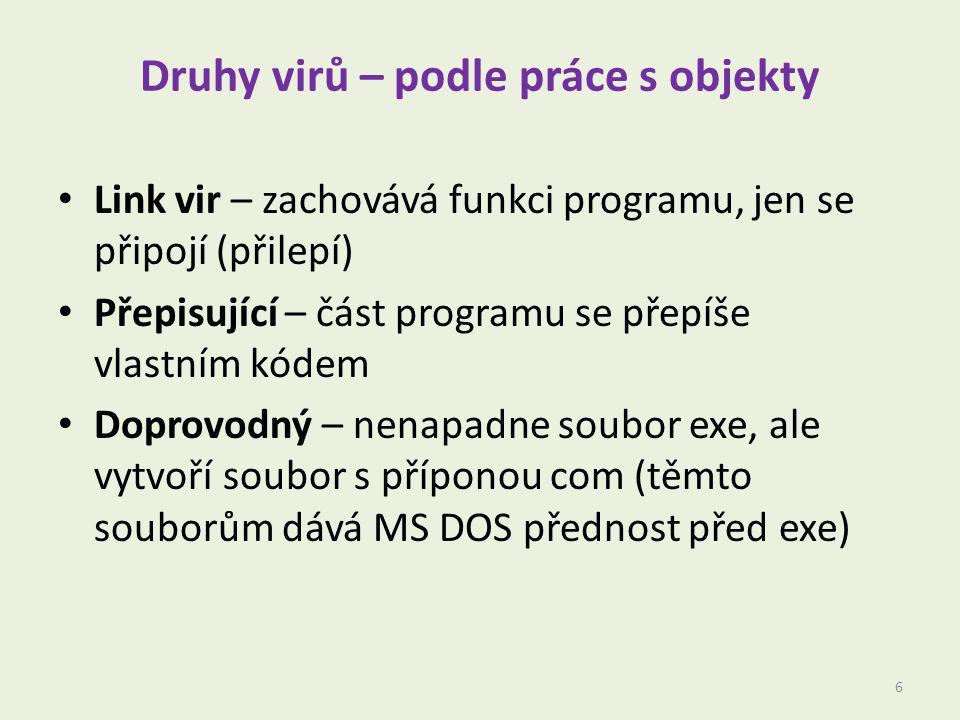 Druhy virů – podle práce s objekty Link vir – zachovává funkci programu, jen se připojí (přilepí) Přepisující – část programu se přepíše vlastním kódem Doprovodný – nenapadne soubor exe, ale vytvoří soubor s příponou com (těmto souborům dává MS DOS přednost před exe) 6