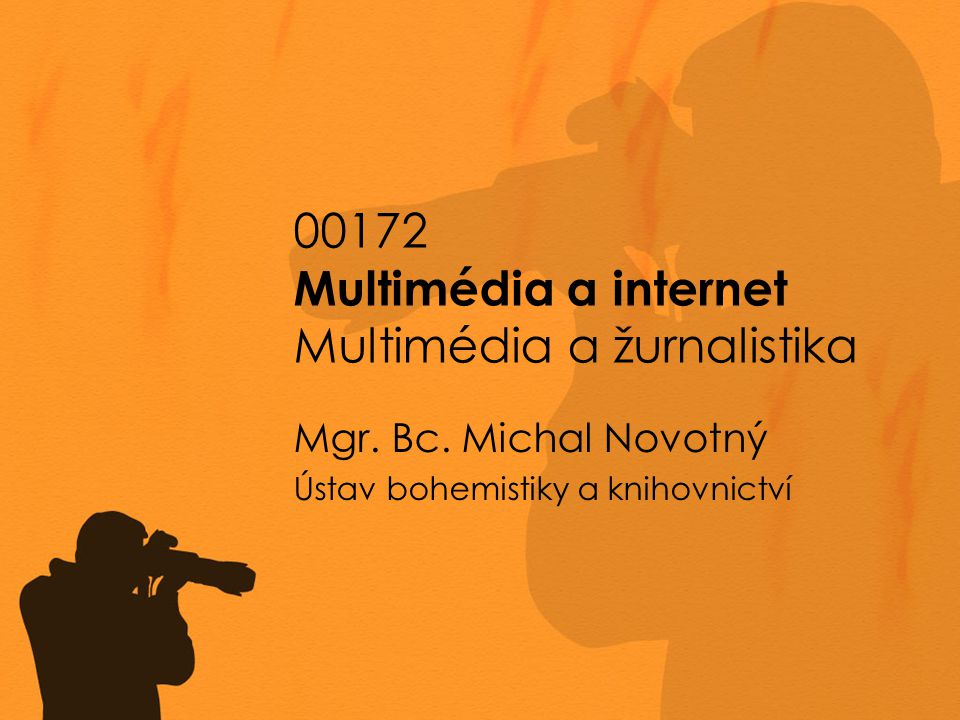 00172 Multimédia a internet Multimédia a žurnalistika Mgr. Bc. Michal Novotný Ústav bohemistiky a knihovnictví