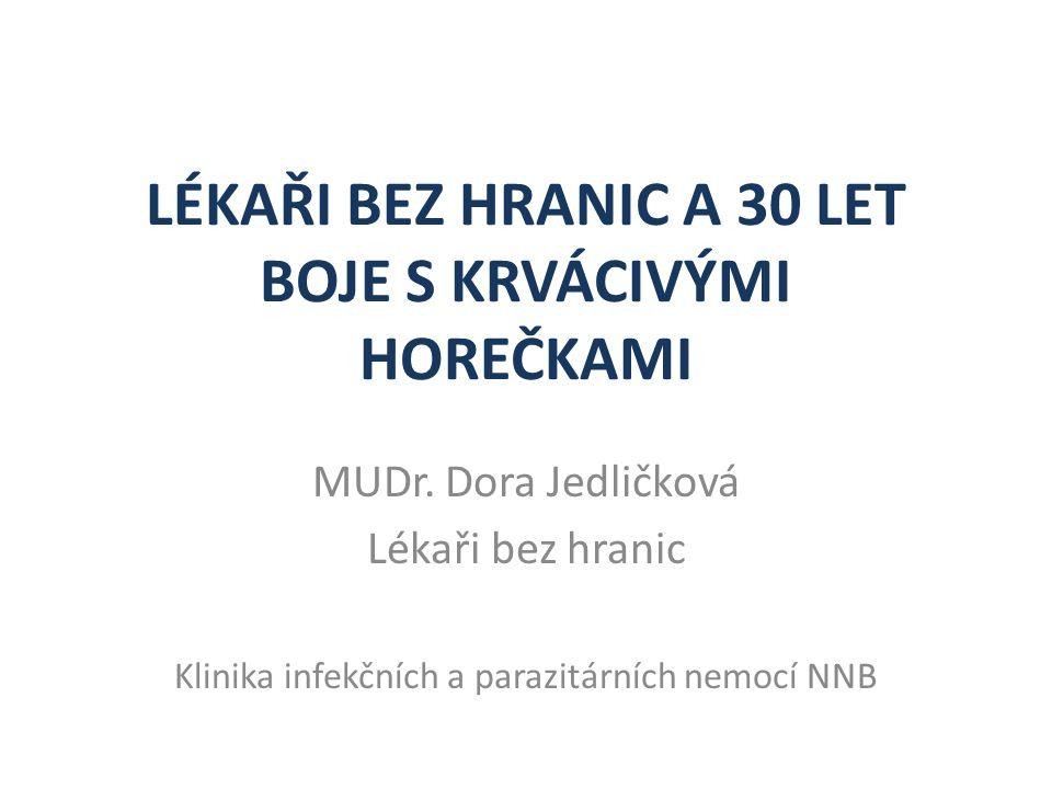 LÉKAŘI BEZ HRANIC A 30 LET BOJE S KRVÁCIVÝMI HOREČKAMI MUDr. Dora Jedličková Lékaři bez hranic Klinika infekčních a parazitárních nemocí NNB