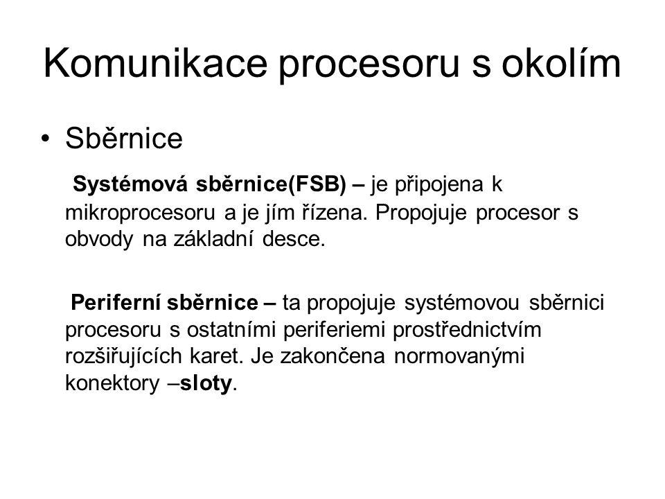 Komunikace procesoru s okolím Sběrnice Systémová sběrnice(FSB) – je připojena k mikroprocesoru a je jím řízena. Propojuje procesor s obvody na základn
