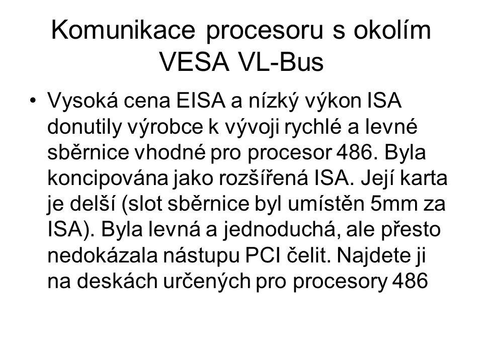 Komunikace procesoru s okolím VESA VL-Bus Vysoká cena EISA a nízký výkon ISA donutily výrobce k vývoji rychlé a levné sběrnice vhodné pro procesor 486