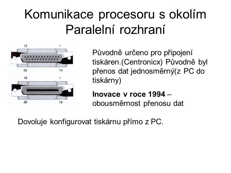 Komunikace procesoru s okolím Paralelní rozhraní Původně určeno pro připojení tiskáren.(Centronicx) Původně byl přenos dat jednosměrný(z PC do tiskárn