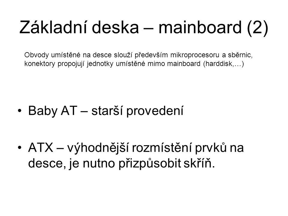 Základní deska – mainboard (2) Baby AT – starší provedení ATX – výhodnější rozmístění prvků na desce, je nutno přizpůsobit skříň. Obvody umístěné na d