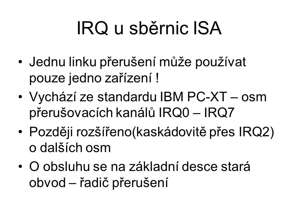 IRQ u sběrnic ISA Jednu linku přerušení může používat pouze jedno zařízení ! Vychází ze standardu IBM PC-XT – osm přerušovacích kanálů IRQ0 – IRQ7 Poz