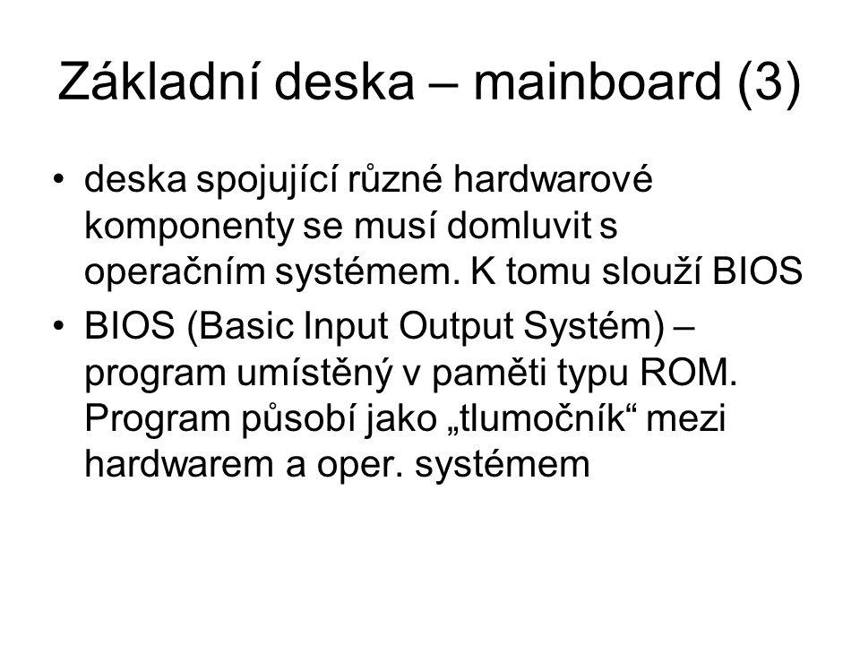 Základní deska – mainboard (3) deska spojující různé hardwarové komponenty se musí domluvit s operačním systémem. K tomu slouží BIOS BIOS (Basic Input