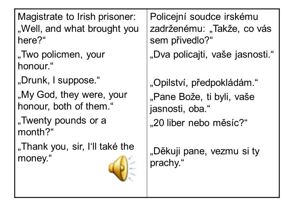 """Magistrate to Irish prisoner: """"Well, and what brought you here? """"Two policmen, your honour. """"Drunk, I suppose. """"My God, they were, your honour, both of them. """"Twenty pounds or a month? """"Thank you, sir, I'll také the money. Policejní soudce irskému zadrženému: """"Takže, co vás sem přivedlo? """"Dva policajti, vaše jasnosti. """"Opilství, předpokládám. """"Pane Bože, ti byli, vaše jasnosti, oba. """"20 liber nebo měsíc? """"Děkuji pane, vezmu si ty prachy."""