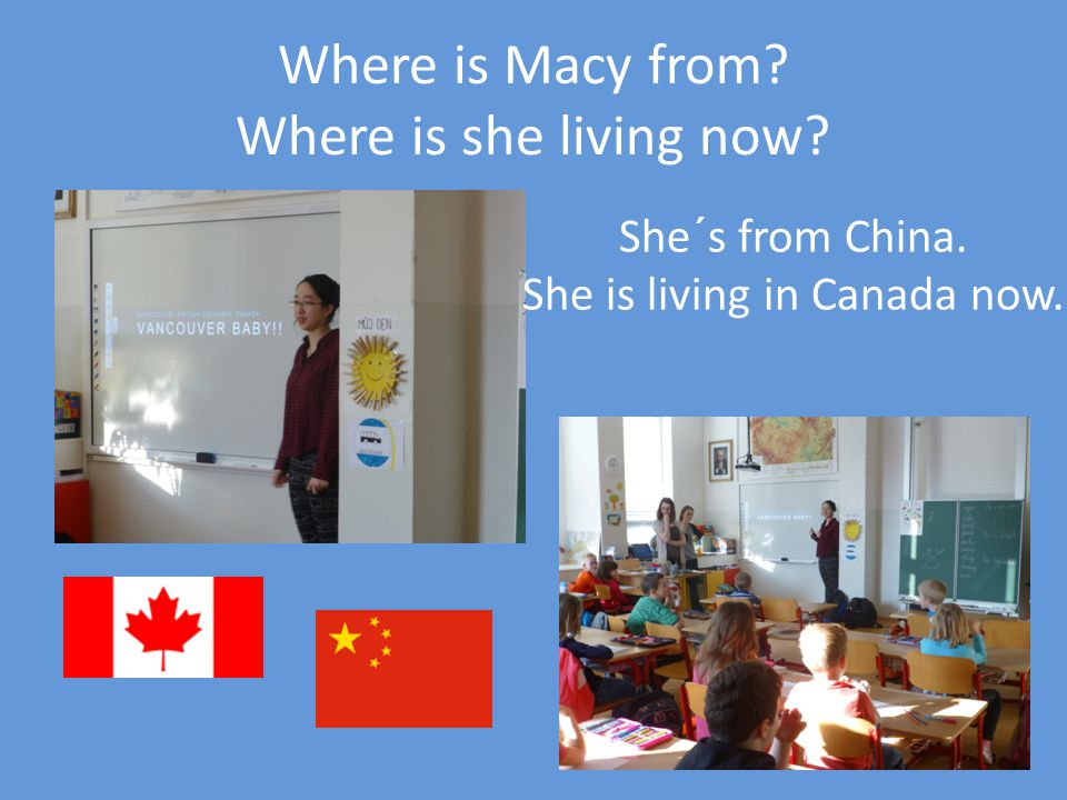 Where is Macy from Where is she living now She´s from China. She is living in Canada now.