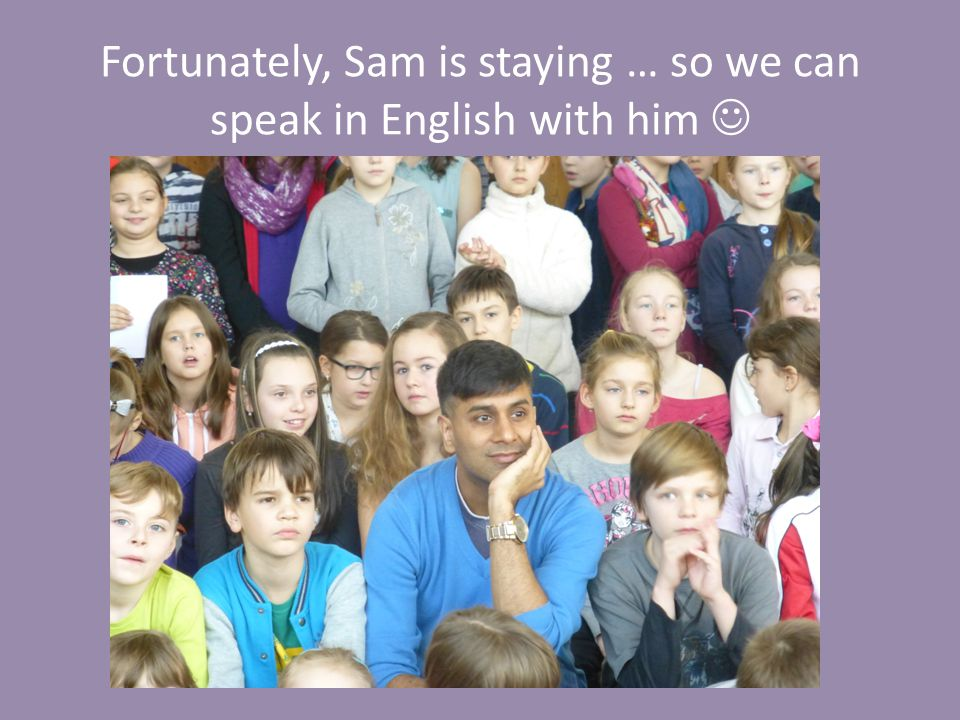 Fortunately, Sam is staying … so we can speak in English with him