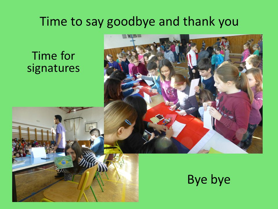 Time to say goodbye and thank you Time for signatures Bye bye