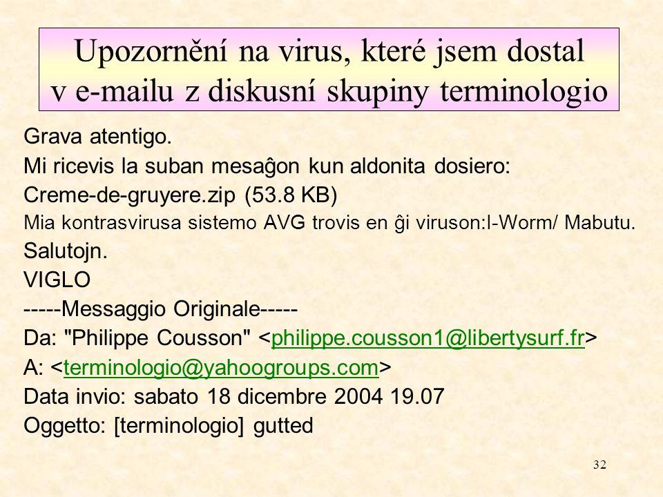 31 Příklad jednoho upozornění na viry Pozor, neotevírejte přílohy neznámeho obsahu. Na fakultě se začal šířit virus mimail.g, který rozesílá anglicky