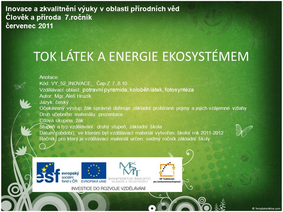 TOK LÁTEK A ENERGIE EKOSYSTÉMEM Inovace a zkvalitnění výuky v oblasti přírodních věd Člověk a příroda 7.ročník červenec 2011 Anotace: Kód: VY_52_INOVA