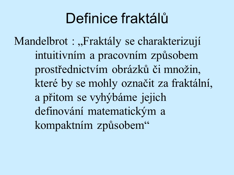 """Definice fraktálů Mandelbrot : """"Fraktály se charakterizují intuitivním a pracovním způsobem prostřednictvím obrázků či množin, které by se mohly označ"""
