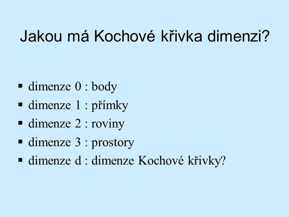 Jakou má Kochové křivka dimenzi?  dimenze 0 : body  dimenze 1 : přímky  dimenze 2 : roviny  dimenze 3 : prostory  dimenze d : dimenze Kochové kři