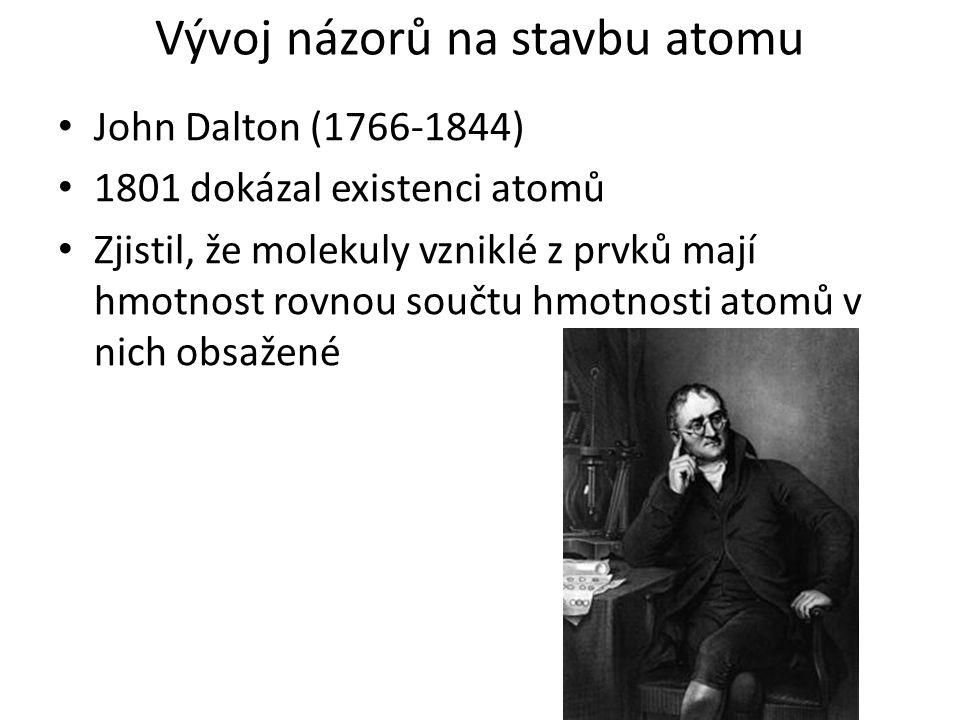 Vývoj názorů na stavbu atomu John Dalton (1766-1844) 1801 dokázal existenci atomů Zjistil, že molekuly vzniklé z prvků mají hmotnost rovnou součtu hmo