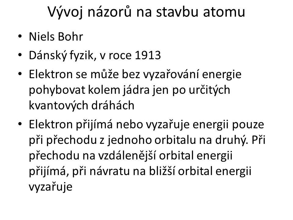 Vývoj názorů na stavbu atomu Niels Bohr Dánský fyzik, v roce 1913 Elektron se může bez vyzařování energie pohybovat kolem jádra jen po určitých kvantových dráhách Elektron přijímá nebo vyzařuje energii pouze při přechodu z jednoho orbitalu na druhý.