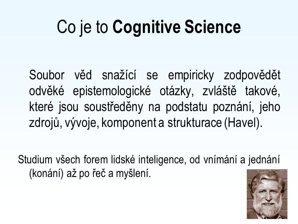 Co je to Cognitive Science Soubor věd snažící se empiricky zodpovědět odvěké epistemologické otázky, zvláště takové, které jsou soustředěny na podstat