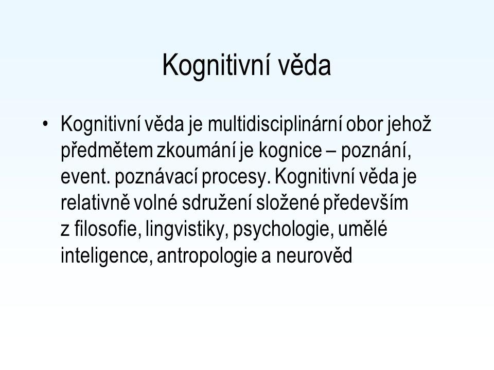 Kognitivní věda Kognitivní věda je multidisciplinární obor jehož předmětem zkoumání je kognice – poznání, event. poznávací procesy. Kognitivní věda je