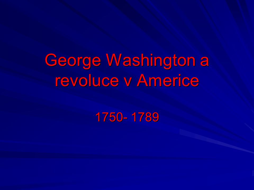 George Washington a revoluce v Americe 1750- 1789