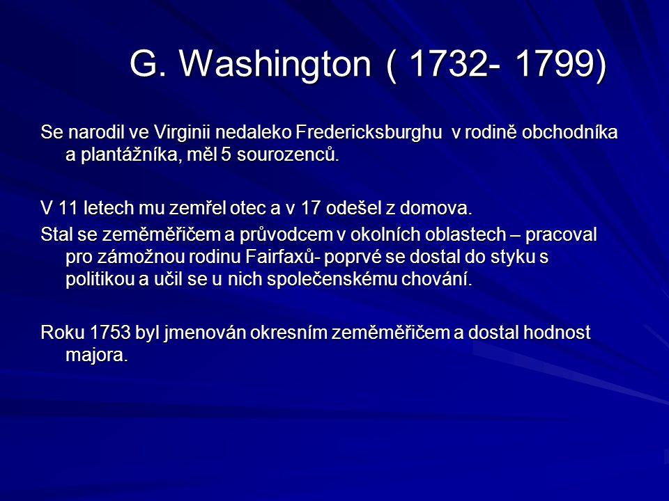 G. Washington ( 1732- 1799) Se narodil ve Virginii nedaleko Fredericksburghu v rodině obchodníka a plantážníka, měl 5 sourozenců. V 11 letech mu zemře