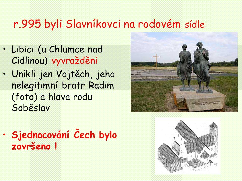 r.995 byli Slavníkovci na rodovém sídle Libici (u Chlumce nad Cidlinou) vyvražděni Unikli jen Vojtěch, jeho nelegitimní bratr Radim (foto) a hlava rodu Soběslav Sjednocování Čech bylo završeno !