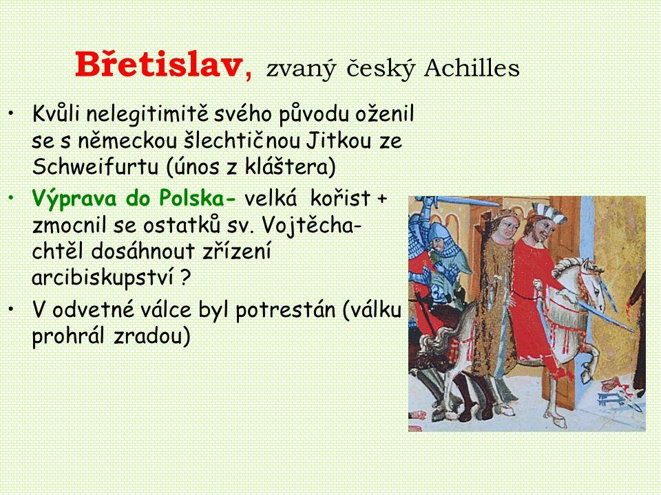 Břetislav, zvaný český Achilles Kvůli nelegitimitě svého původu oženil se s německou šlechtičnou Jitkou ze Schweifurtu (únos z kláštera) Výprava do Polska- velká kořist + zmocnil se ostatků sv.
