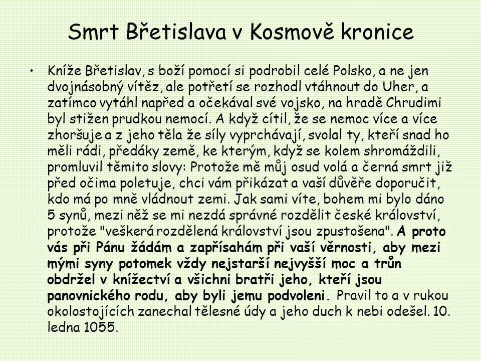 Smrt Břetislava v Kosmově kronice Kníže Břetislav, s boží pomocí si podrobil celé Polsko, a ne jen dvojnásobný vítěz, ale potřetí se rozhodl vtáhnout do Uher, a zatímco vytáhl napřed a očekával své vojsko, na hradě Chrudimi byl stižen prudkou nemocí.