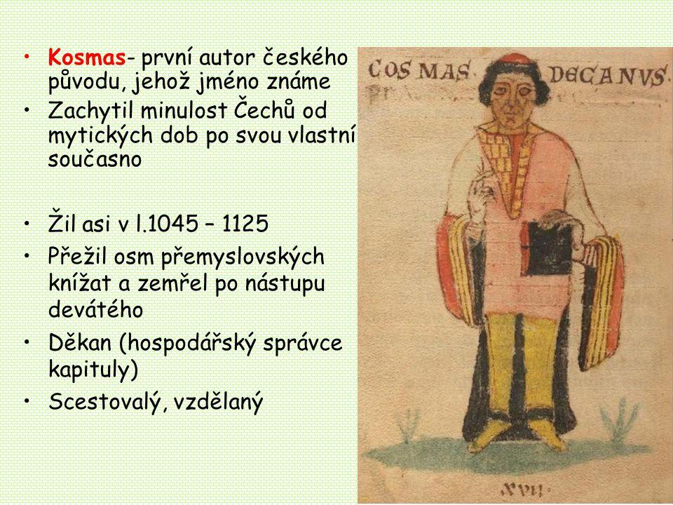 Kosmas- první autor českého původu, jehož jméno známe Zachytil minulost Čechů od mytických dob po svou vlastní současno Žil asi v l.1045 – 1125 Přežil osm přemyslovských knížat a zemřel po nástupu devátého Děkan (hospodářský správce kapituly) Scestovalý, vzdělaný