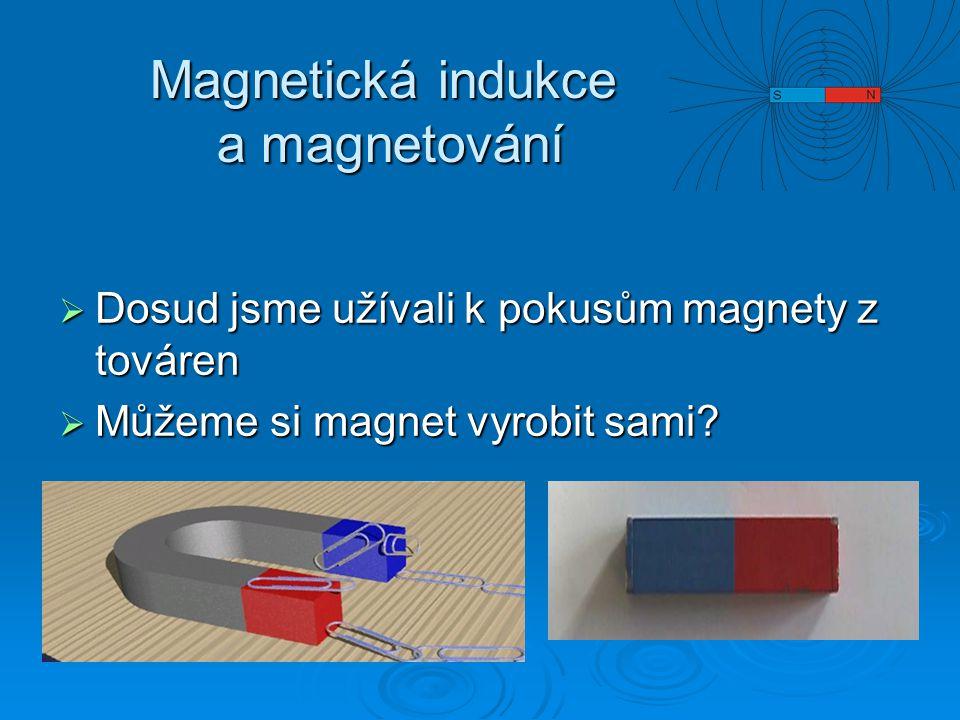 Magnetická indukce a magnetování  Dosud jsme užívali k pokusům magnety z továren  Můžeme si magnet vyrobit sami?