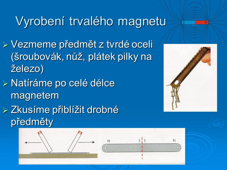 Vyrobení trvalého magnetu  Vezmeme předmět z tvrdé oceli (šroubovák, nůž, plátek pilky na železo)  Natíráme po celé délce magnetem  Zkusíme přiblíž