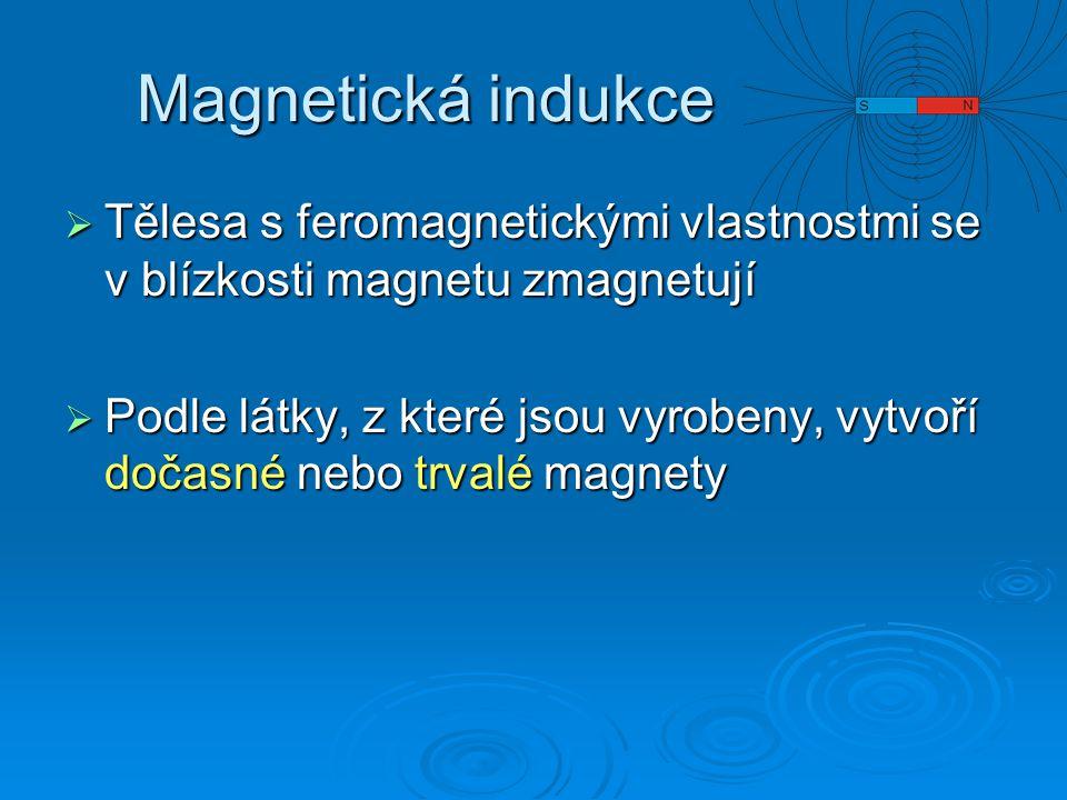 Magnetická indukce  Tělesa s feromagnetickými vlastnostmi se v blízkosti magnetu zmagnetují  Podle látky, z které jsou vyrobeny, vytvoří dočasné neb