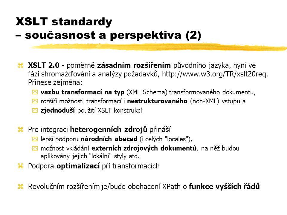 XSLT standardy – současnost a perspektiva (2) zXSLT 2.0 - poměrně zásadním rozšířením původního jazyka, nyní ve fázi shromažďování a analýzy požadavků, http://www.w3.org/TR/xslt20req.