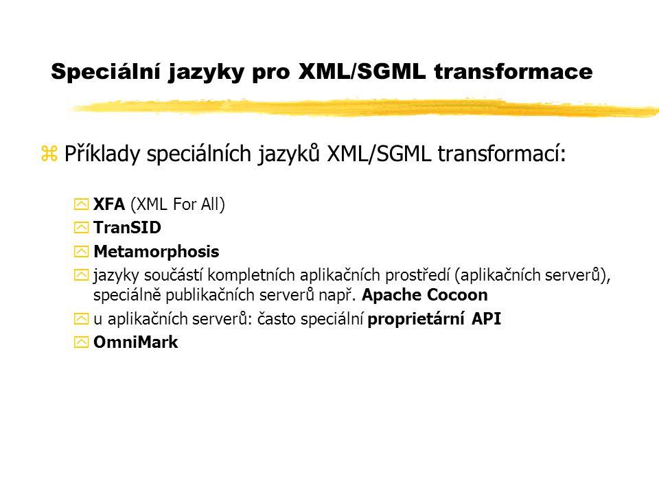 Speciální jazyky pro XML/SGML transformace zPříklady speciálních jazyků XML/SGML transformací: yXFA (XML For All) yTranSID yMetamorphosis yjazyky součástí kompletních aplikačních prostředí (aplikačních serverů), speciálně publikačních serverů např.