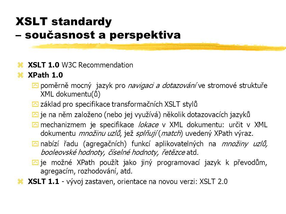 XSLT standardy – současnost a perspektiva zXSLT 1.0 W3C Recommendation zXPath 1.0 ypoměrně mocný jazyk pro navigaci a dotazování ve stromové struktuře XML dokumentu(ů) yzáklad pro specifikace transformačních XSLT stylů yje na něm založeno (nebo jej využívá) několik dotazovacích jazyků ymechanizmem je specifikace lokace v XML dokumentu: určit v XML dokumentu množinu uzlů, jež splňují (match) uvedený XPath výraz.