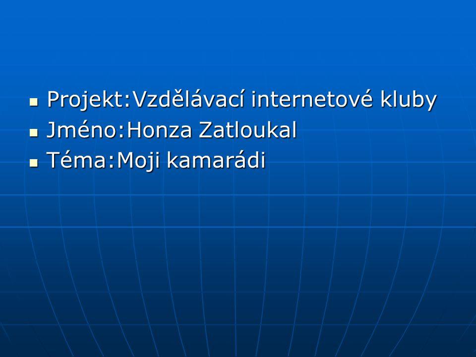 Projekt:Vzdělávací internetové kluby Projekt:Vzdělávací internetové kluby Jméno:Honza Zatloukal Jméno:Honza Zatloukal Téma:Moji kamarádi Téma:Moji kam