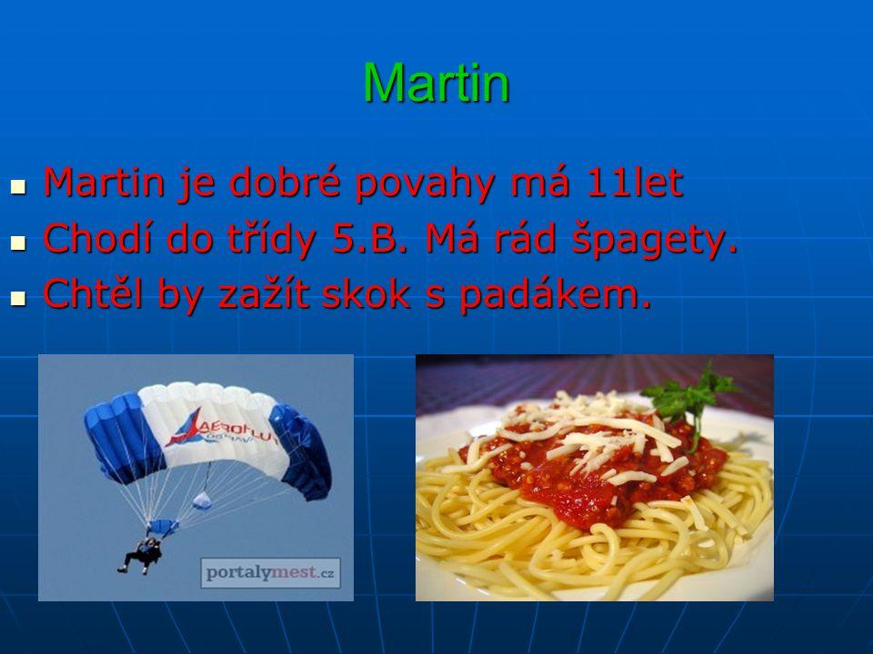 Martin Martin je dobré povahy má 11let Martin je dobré povahy má 11let Chodí do třídy 5.B. Má rád špagety. Chodí do třídy 5.B. Má rád špagety. Chtěl b
