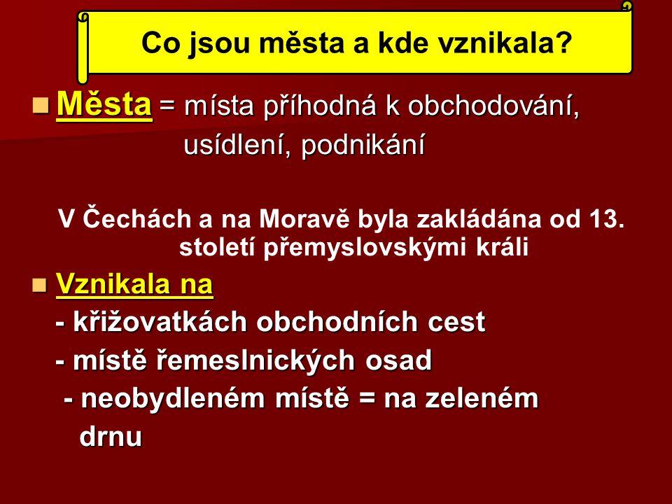 Města = místa příhodná k obchodování, Města = místa příhodná k obchodování, usídlení, podnikání usídlení, podnikání V Čechách a na Moravě byla zakládá