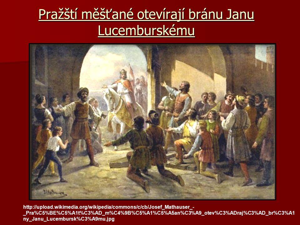 Pražští měšťané otevírají bránu Janu Lucemburskému http://upload.wikimedia.org/wikipedia/commons/c/cb/Josef_Mathauser_- _Pra%C5%BE%C5%A1t%C3%AD_m%C4%9