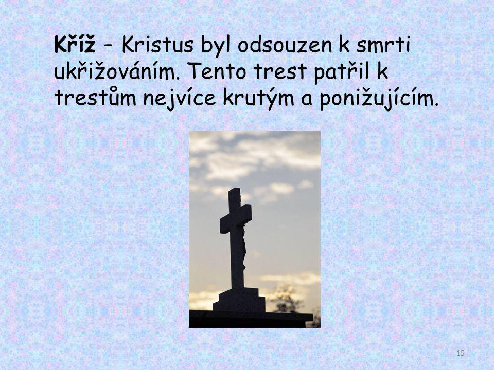 Kříž - Kristus byl odsouzen k smrti ukřižováním. Tento trest patřil k trestům nejvíce krutým a ponižujícím. 15