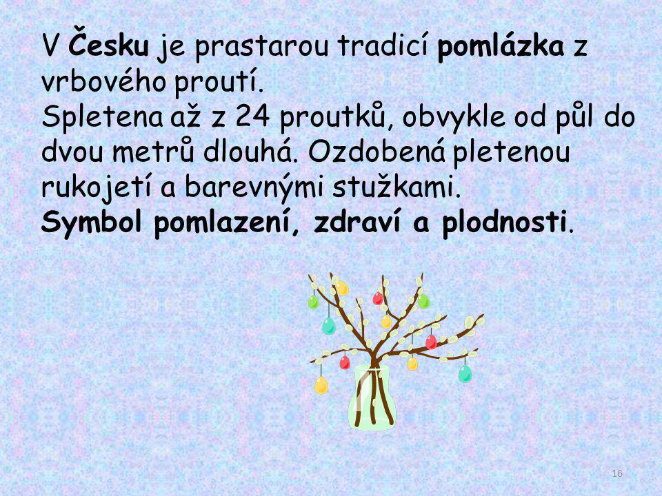 V Česku je prastarou tradicí pomlázka z vrbového proutí. Spletena až z 24 proutků, obvykle od půl do dvou metrů dlouhá. Ozdobená pletenou rukojetí a b