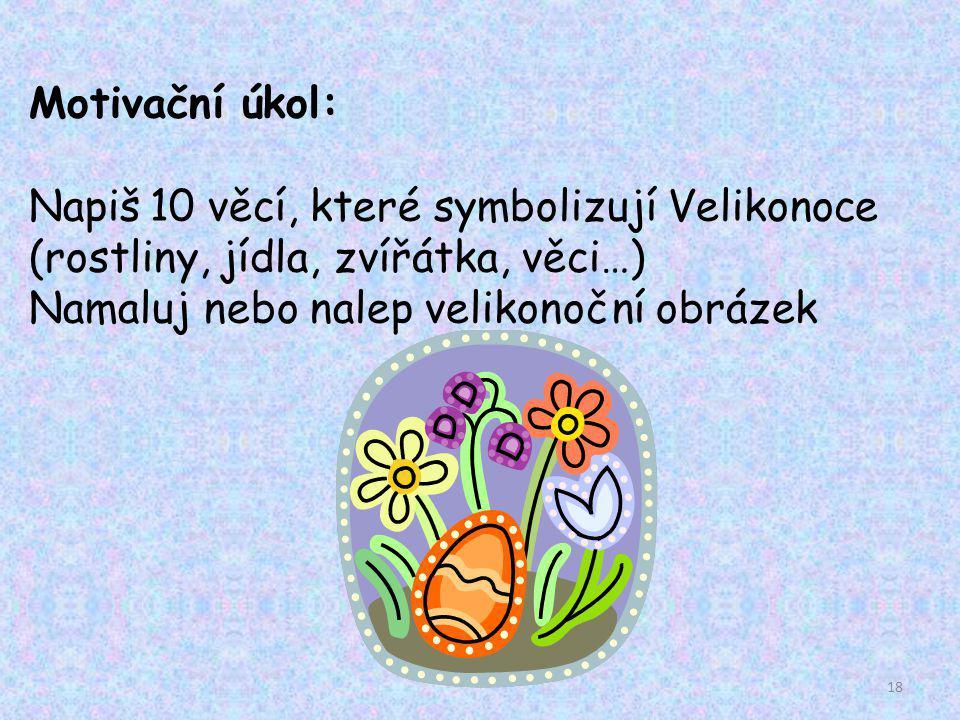 Motivační úkol: Napiš 10 věcí, které symbolizují Velikonoce (rostliny, jídla, zvířátka, věci…) Namaluj nebo nalep velikonoční obrázek 18