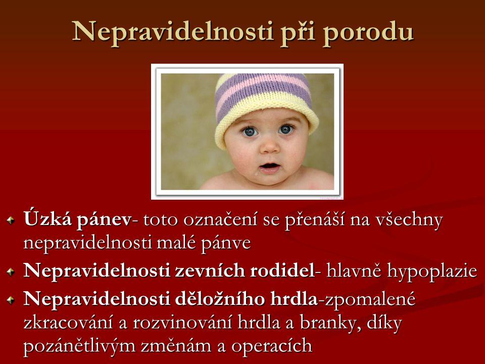 Nepravidelnosti při porodu Úzká pánev- toto označení se přenáší na všechny nepravidelnosti malé pánve Nepravidelnosti zevních rodidel- hlavně hypoplaz