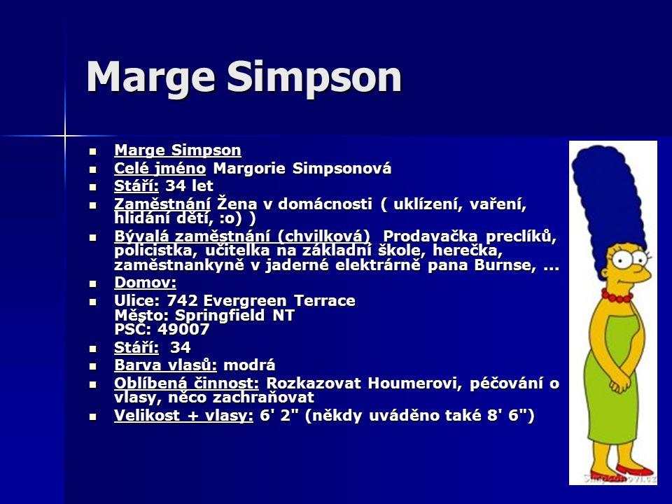 Marge Simpson Marge Simpson Marge Simpson Celé jméno Margorie Simpsonová Celé jméno Margorie Simpsonová Stáří: 34 let Stáří: 34 let Zaměstnání Žena v domácnosti ( uklízení, vaření, hlidání dětí, :o) ) Zaměstnání Žena v domácnosti ( uklízení, vaření, hlidání dětí, :o) ) Bývalá zaměstnání (chvilková) Prodavačka preclíků, policistka, učitelka na základní škole, herečka, zaměstnankyně v jaderné elektrárně pana Burnse,...