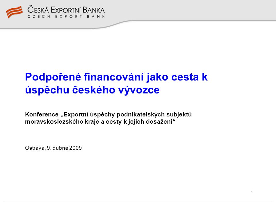 """1 Konference """"Exportní úspěchy podnikatelských subjektů moravskoslezského kraje a cesty k jejich dosažení"""" Ostrava, 9. dubna 2009 Podpořené financován"""
